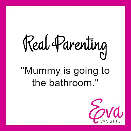 Real Parenting: Mummy is going to the bathroom.""