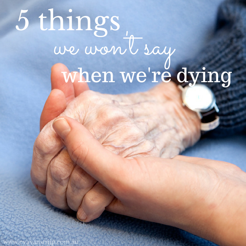 Five Things We're Not Likely to Say on our Death Bed